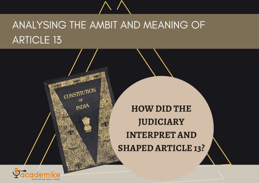 Analysing the Ambit and Meaning of Article 13: How Did the Judiciary Interpret It?