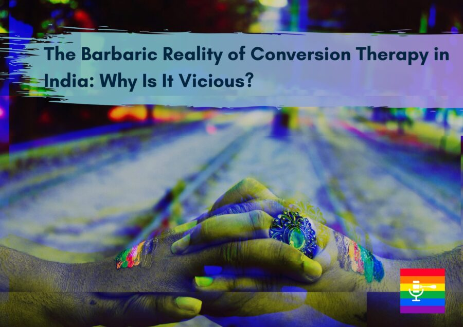 The Barbaric Reality of Conversion Therapy in India: Why Is It Vicious?
