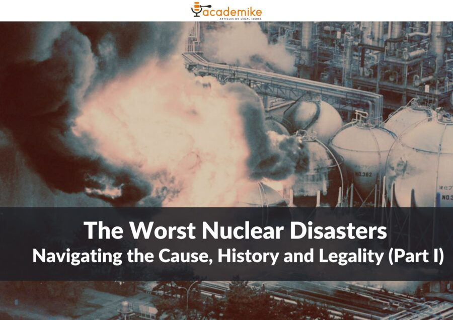 The Worst Nuclear Disasters: Navigating the Cause, History and Legality (Part I)