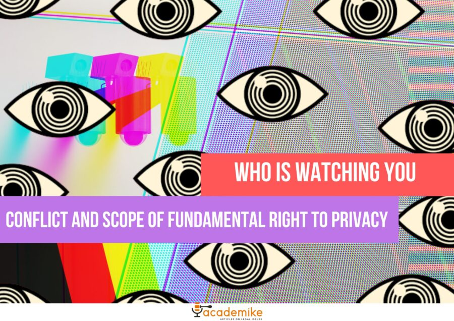 Conflict and Scope of Fundamental Right to Privacy: Who's Watching You?