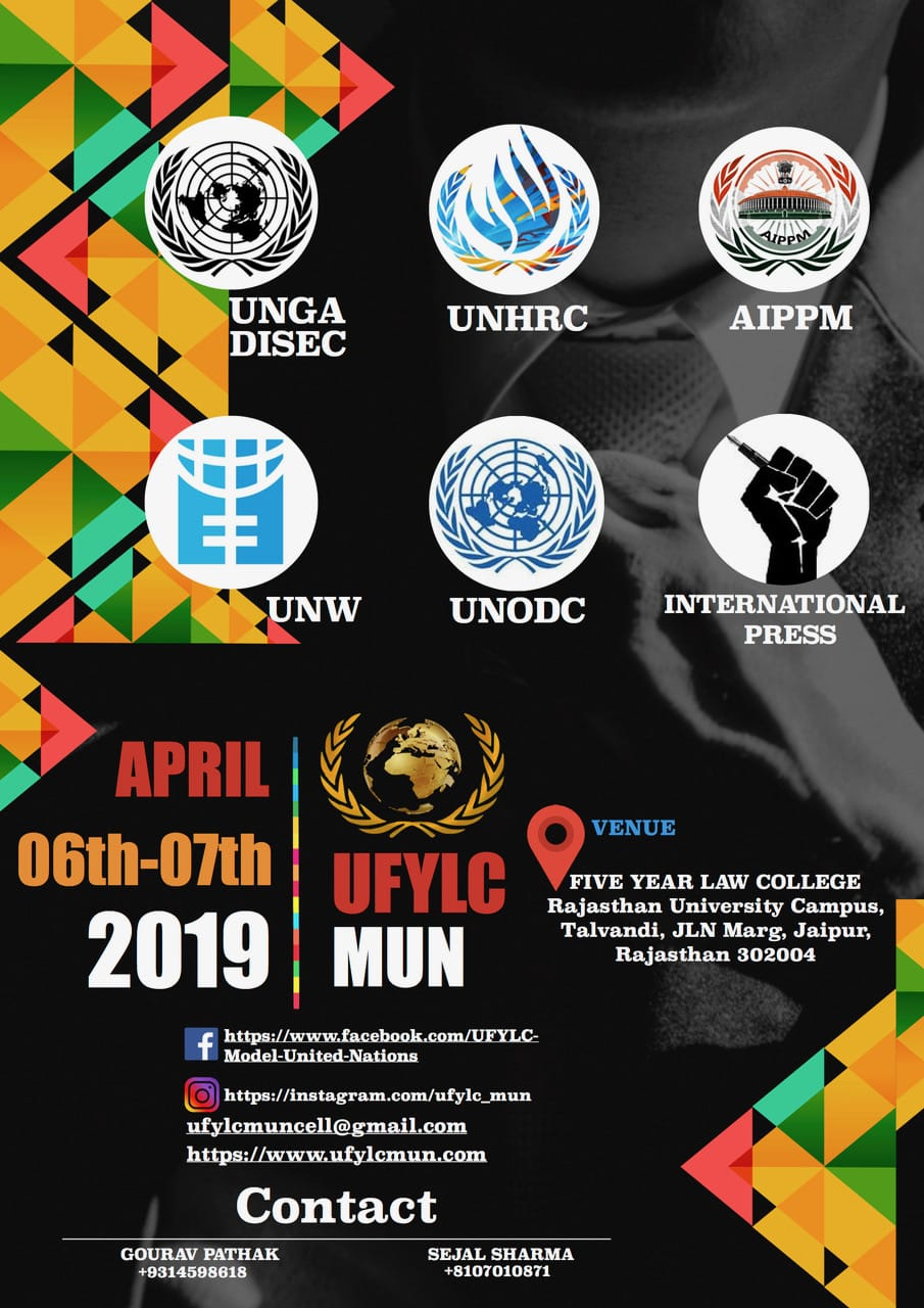 : Registrations Open It gives us immense pleasure to invite you to the Fourth edition of UFYLC MUN held on 6th and 7th April 2019. It is a two days conference which provides a platform to unravel the solutions through hours of debate and discussion on global issues with an aim to familiarize the students with the concepts and basics of Model United Nations conferences and to infuse the knowledge of international politics and relations. This event is collectively organised by a committee consisting young and aspiring Law students from University Five year Law College, University of Rajasthan. Model United Nations is an academic simulation of the United Nations that aims to educate participants about current events, topics in international relations, diplomacy and United Nations agendas. It is a platform where national and international issues are discussed thoroughly by students of different streams. Thousands of School and College students across the country participate in Model United Nations, which involves substantial researching, public speaking, debating and writing skills as well as teamwork and leadership abilities. In this era of globalization where being globally aware is more important than ever, Model UN is an approach to become an active and more concerned global Citizen. All previous three editions with the presence of eminent dignitaries and large support of college/school students have proved to be a successful event. Eligibility To all University and school students of any stream across the nation Committees and their Agendas Human Rights Commission Human rights of unaccompanied migrants children and adolescents The Disarmament and International Security committee Preventing the acquisition of chemical biological weapons and sources by extremist groups All India Political parties Meet Discussion on uniform civil code after the historical judgements upon Section 377 IPC and Triple talaq United Nations Office on Drugs and Crime Drug trade and its ties to insurgency money laundering and organised crime United Nations Entity for Gender Equality and the Empowerment of Women Discussing the promotion of gender equality and education for supporting youth empowerment International Press Make reports, take interviews, interact with various delegates and click pictures during Conference. Location The MUN shall be held at campus of University Five year Law College (Rajasthan University), JLN Marg, jaipur, Rajasthan 302004 Dates Make sure to mark the dates 6th-7th April 2019 Registration procedure Registration has to be done online only. To access the delegate Registration form, click here (Link for forms: https://docs.google.com/forms/d/1MpInMCVStAYWEGNt0y8evSaIWhso9mlfNgyyWl_fJiQ/edit) Registration Fee Delegate Fee: Rs.1500 International Press Fee: Rs. 1200 Additional Accommodation Charges*: Rs. 1000 Last date of registration 10th March 2019 Prize Money Cash prizes for each Committee: Best delegate: Rs. 5000 High Commendation: Rs. 3000 Special mention: Rs. 2000 Contact Us Gourav Pathak +9314598618 Sejal sharama +8107010871 https://www.ufylcmun.com For any query mail us at: ufylcmuncell@gmail.com Apart from all the extensive Work and hours of debate, the friends we make and the memories of these two days will make you cherish the Conference for long. We as a team are determined to make this event one of the most prestigious Conference of Jaipur City.